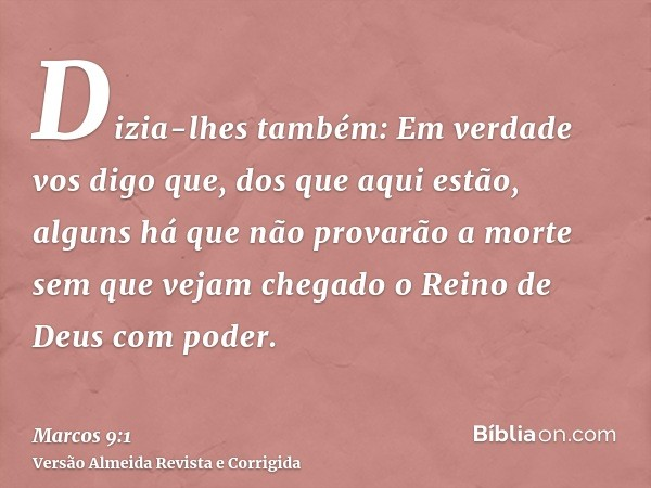 Dizia-lhes também: Em verdade vos digo que, dos que aqui estão, alguns há que não provarão a morte sem que vejam chegado o Reino de Deus com poder.