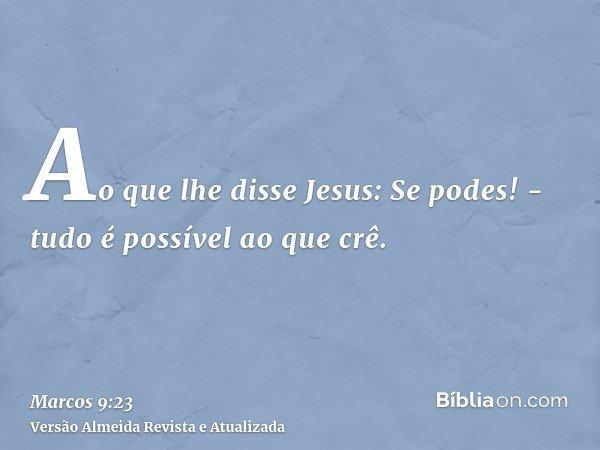 Ao que lhe disse Jesus: Se podes! - tudo é possível ao que crê.