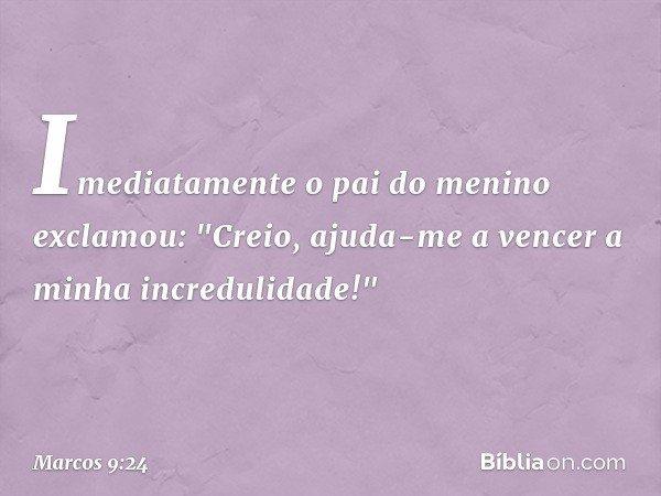 """Imediatamente o pai do menino exclamou: """"Creio, ajuda-me a vencer a minha incredulidade!"""" -- Marcos 9:24"""