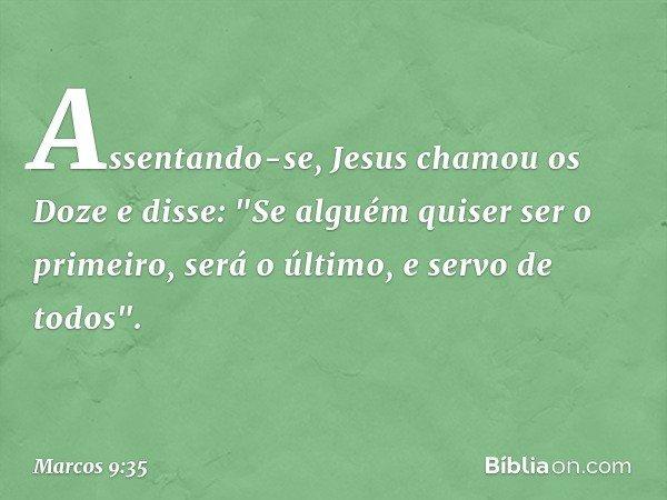 """Assentando-se, Jesus chamou os Doze e disse: """"Se alguém quiser ser o primeiro, será o último, e servo de todos"""". -- Marcos 9:35"""