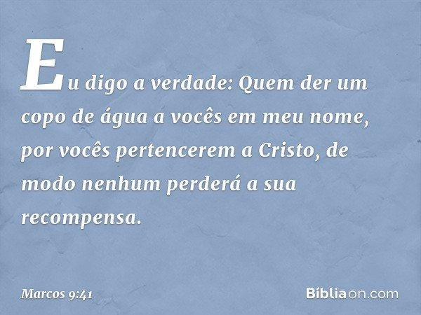 Eu digo a verdade: Quem der um copo de água a vocês em meu nome, por vocês pertencerem a Cristo, de modo nenhum perderá a sua recompensa. -- Marcos 9:41