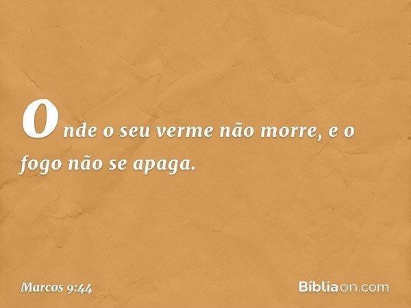 onde o seu verme não morre, e o fogo não se apaga. -- Marcos 9:44