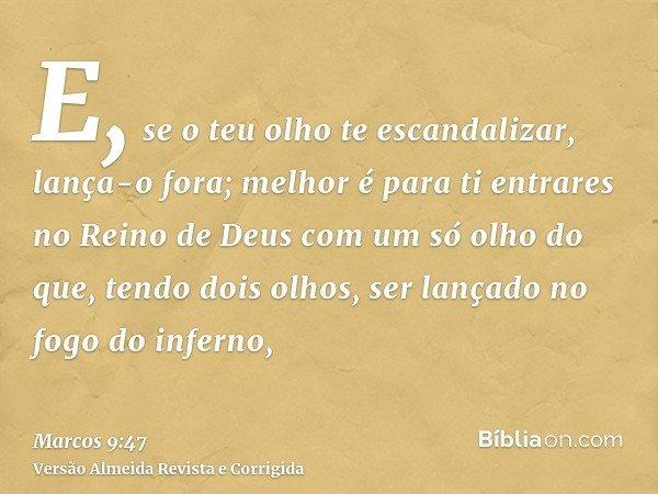 E, se o teu olho te escandalizar, lança-o fora; melhor é para ti entrares no Reino de Deus com um só olho do que, tendo dois olhos, ser lançado no fogo do infer