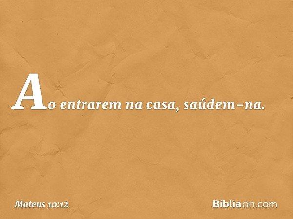 Ao entrarem na casa, saúdem-na. -- Mateus 10:12