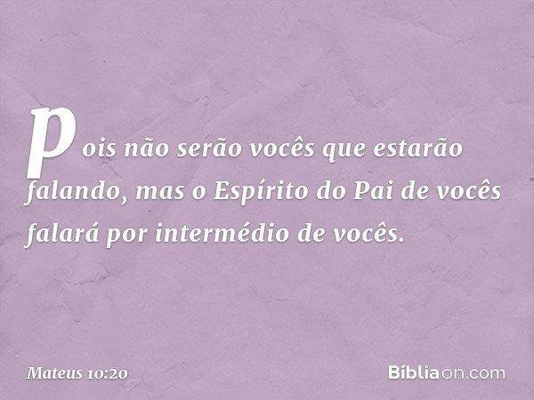 pois não serão vocês que estarão falando, mas o Espírito do Pai de vocês falará por intermédio de vocês. -- Mateus 10:20