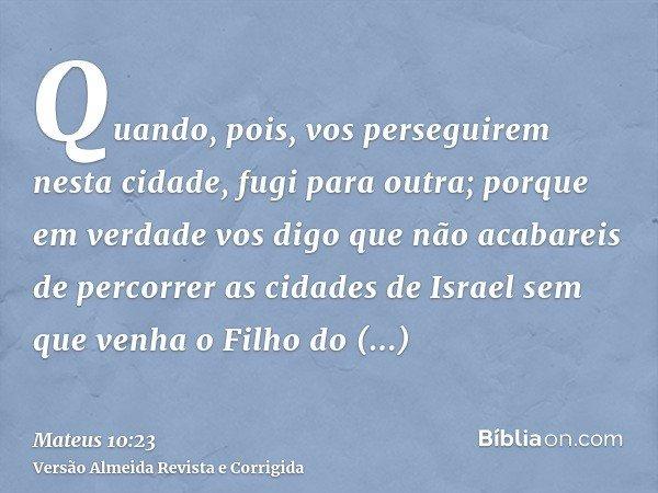 Quando, pois, vos perseguirem nesta cidade, fugi para outra; porque em verdade vos digo que não acabareis de percorrer as cidades de Israel sem que venha o Filh