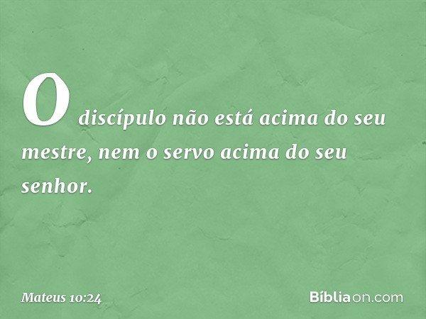 """""""O discípulo não está acima do seu mestre, nem o servo acima do seu senhor. -- Mateus 10:24"""