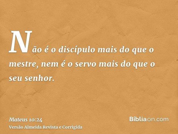 Não é o discípulo mais do que o mestre, nem é o servo mais do que o seu senhor.