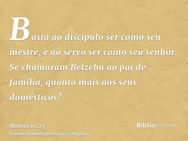 Basta ao discípulo ser como seu mestre, e ao servo ser como seu senhor. Se chamaram Belzebu ao pai de família, quanto mais aos seus domésticos?