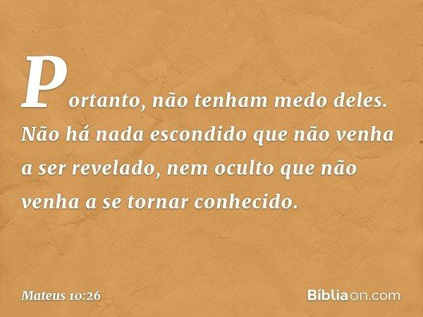 """""""Portanto, não tenham medo deles. Não há nada escondido que não venha a ser revelado, nem oculto que não venha a se tornar conhecido. -- Mateus 10:26"""