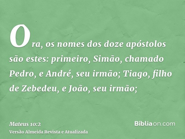 Ora, os nomes dos doze apóstolos são estes: primeiro, Simão, chamado Pedro, e André, seu irmão; Tiago, filho de Zebedeu, e João, seu irmão;