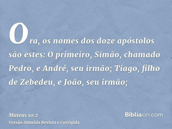 Ora, os nomes dos doze apóstolos são estes: O primeiro, Simão, chamado Pedro, e André, seu irmão; Tiago, filho de Zebedeu, e João, seu irmão;
