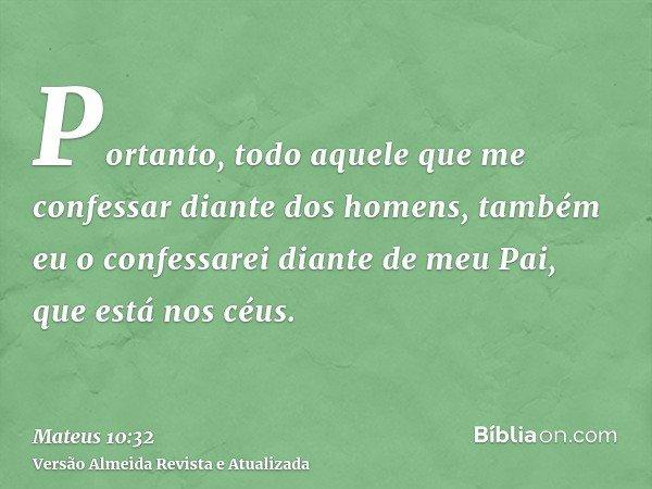 Portanto, todo aquele que me confessar diante dos homens, também eu o confessarei diante de meu Pai, que está nos céus.