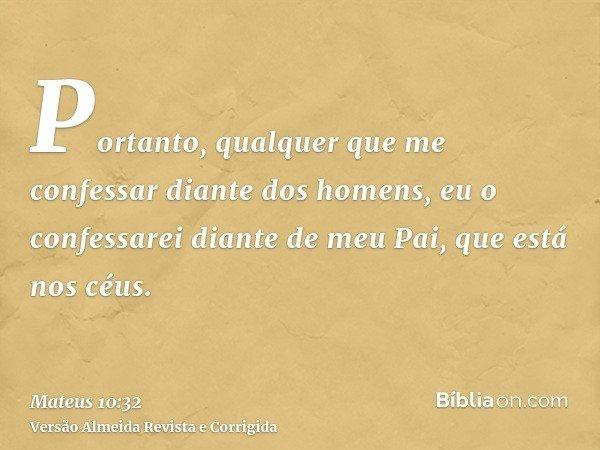Portanto, qualquer que me confessar diante dos homens, eu o confessarei diante de meu Pai, que está nos céus.