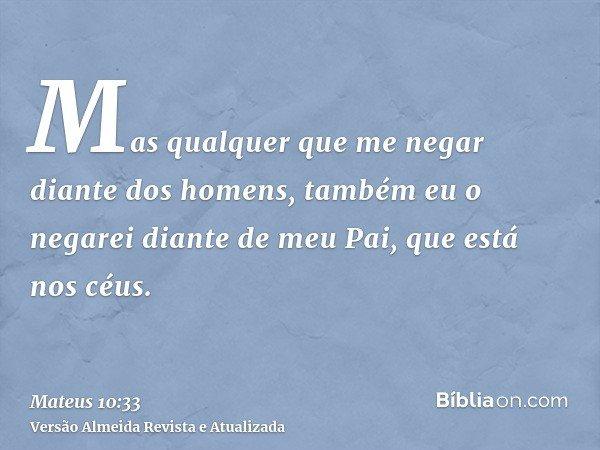 Mas qualquer que me negar diante dos homens, também eu o negarei diante de meu Pai, que está nos céus.