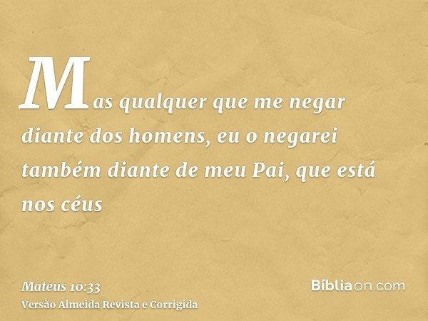 Mas qualquer que me negar diante dos homens, eu o negarei também diante de meu Pai, que está nos céus