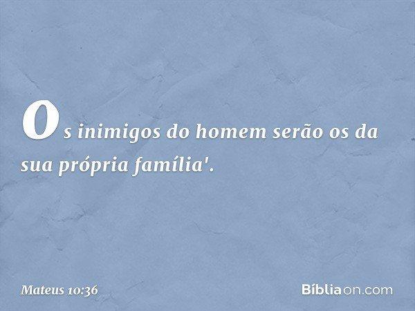 os inimigos do homem serão os da sua própria família'. -- Mateus 10:36