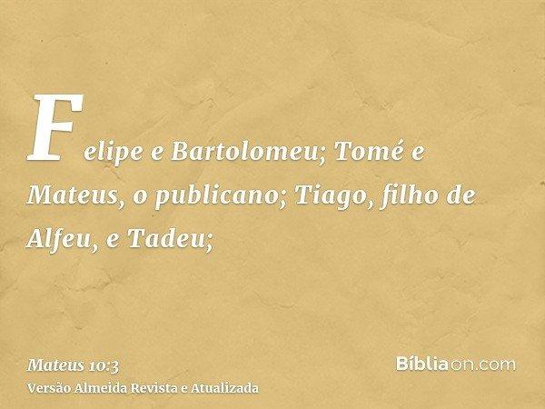 Felipe e Bartolomeu; Tomé e Mateus, o publicano; Tiago, filho de Alfeu, e Tadeu;