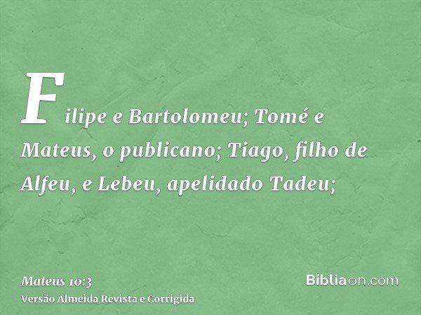 Filipe e Bartolomeu; Tomé e Mateus, o publicano; Tiago, filho de Alfeu, e Lebeu, apelidado Tadeu;