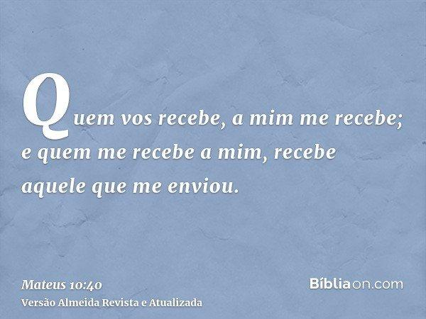 Quem vos recebe, a mim me recebe; e quem me recebe a mim, recebe aquele que me enviou.