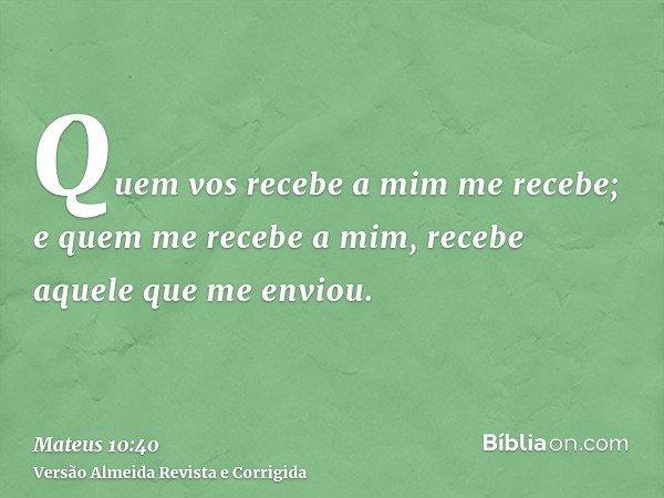 Quem vos recebe a mim me recebe; e quem me recebe a mim, recebe aquele que me enviou.