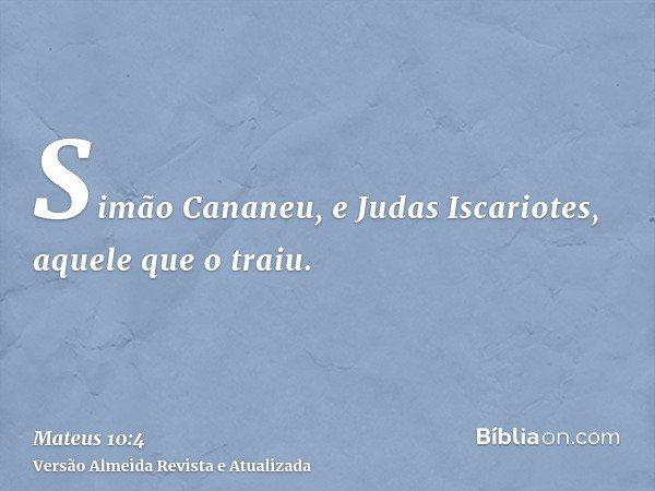 Simão Cananeu, e Judas Iscariotes, aquele que o traiu.