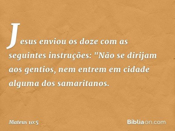 """Jesus enviou os doze com as seguintes instruções: """"Não se dirijam aos gentios, nem entrem em cidade alguma dos samaritanos. -- Mateus 10:5"""
