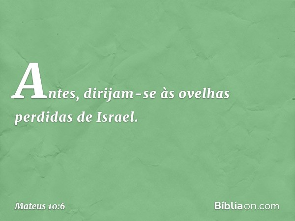 Antes, dirijam-se às ovelhas perdidas de Israel. -- Mateus 10:6