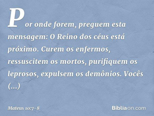 Por onde forem, preguem esta mensagem: O Reino dos céus está próximo. Curem os enfermos, ressuscitem os mortos, purifiquem os leprosos, expulsem os demônios. Vo