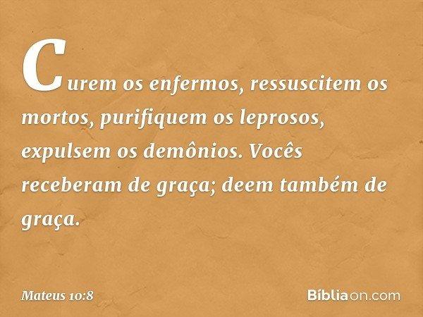 Curem os enfermos, ressuscitem os mortos, purifiquem os leprosos, expulsem os demônios. Vocês receberam de graça; deem também de graça. -- Mateus 10:8