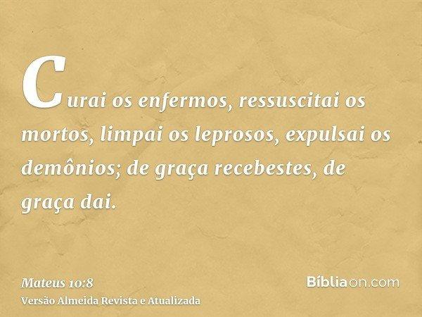 Curai os enfermos, ressuscitai os mortos, limpai os leprosos, expulsai os demônios; de graça recebestes, de graça dai.
