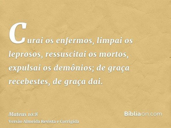 Curai os enfermos, limpai os leprosos, ressuscitai os mortos, expulsai os demônios; de graça recebestes, de graça dai.