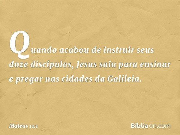 Quando acabou de instruir seus doze discípulos, Jesus saiu para ensinar e pregar nas cidades da Galileia. -- Mateus 11:1