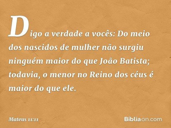 Digo a verdade a vocês: Do meio dos nascidos de mulher não surgiu ninguém maior do que João Batista; todavia, o menor no Reino dos céus é maior do que ele. -- M