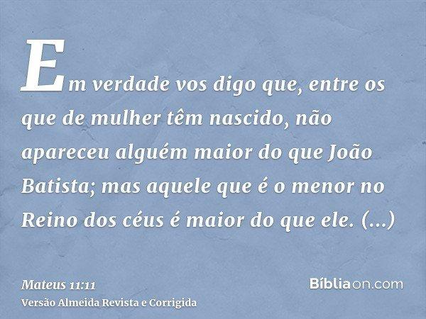 Em verdade vos digo que, entre os que de mulher têm nascido, não apareceu alguém maior do que João Batista; mas aquele que é o menor no Reino dos céus é maior d