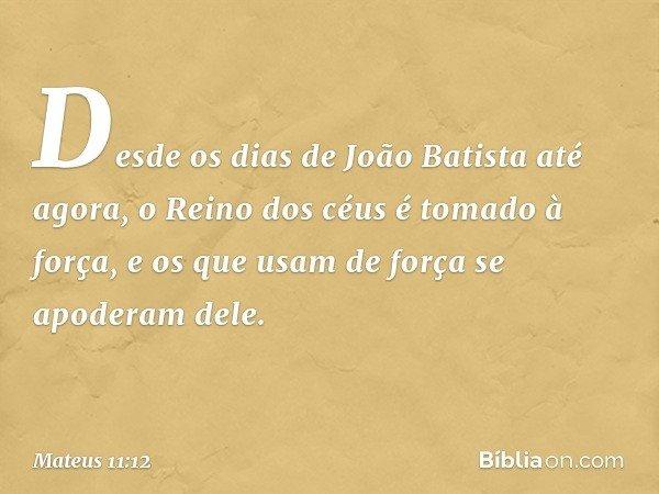 Desde os dias de João Batista até agora, o Reino dos céus é tomado à força, e os que usam de força se apoderam dele. -- Mateus 11:12