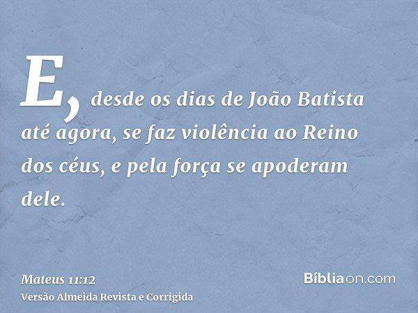 E, desde os dias de João Batista até agora, se faz violência ao Reino dos céus, e pela força se apoderam dele.