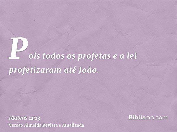 Pois todos os profetas e a lei profetizaram até João.