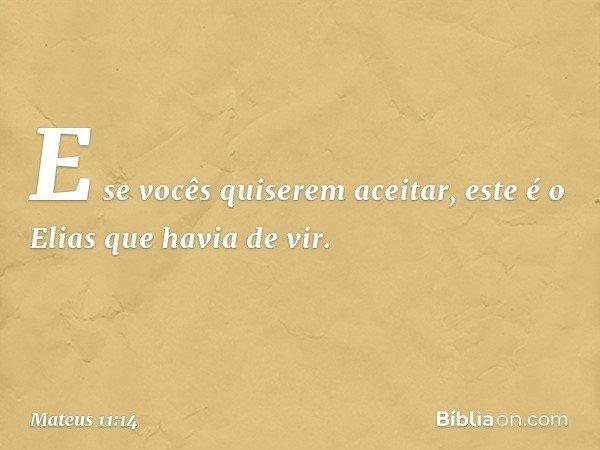 E se vocês quiserem aceitar, este é o Elias que havia de vir. -- Mateus 11:14