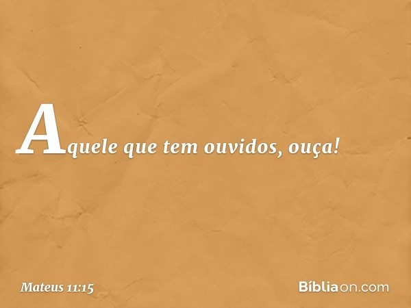 Aquele que tem ouvidos, ouça! -- Mateus 11:15