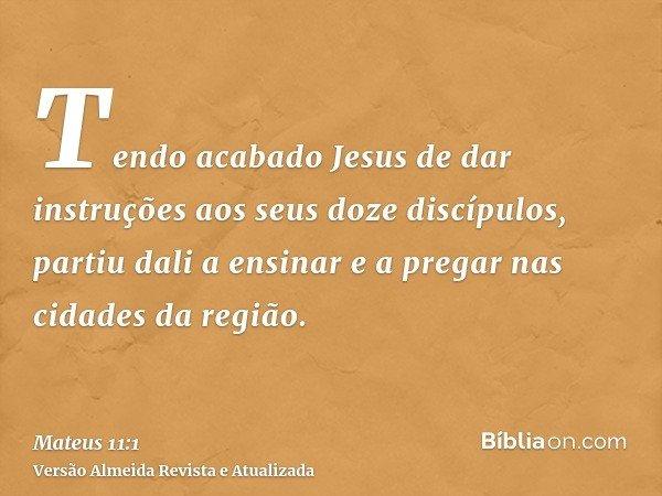 Tendo acabado Jesus de dar instruções aos seus doze discípulos, partiu dali a ensinar e a pregar nas cidades da região.