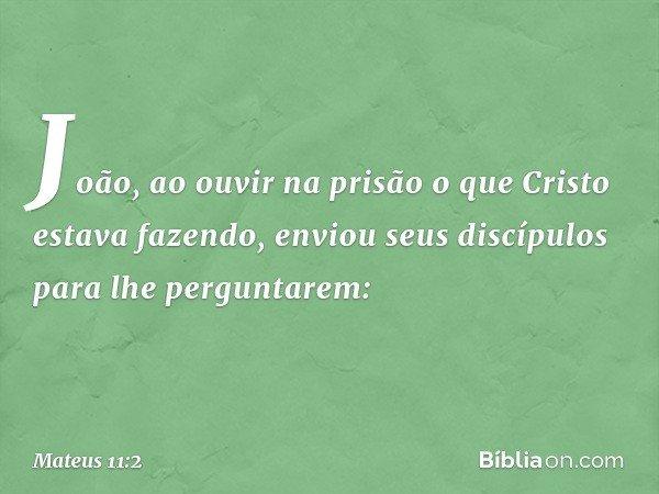 João, ao ouvir na prisão o que Cristo estava fazendo, enviou seus discípulos para lhe perguntarem: -- Mateus 11:2