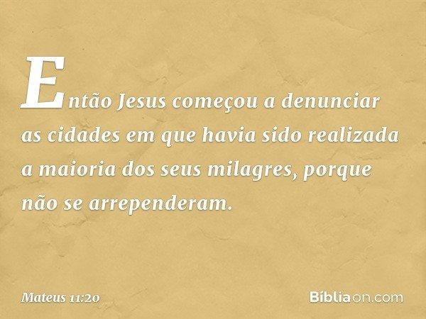Então Jesus começou a denunciar as cidades em que havia sido realizada a maioria dos seus milagres, porque não se arrependeram. -- Mateus 11:20