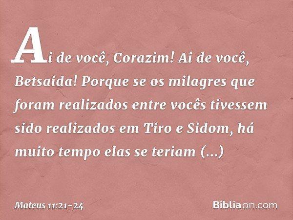 """""""Ai de você, Corazim! Ai de você, Betsaida! Porque se os milagres que foram realizados entre vocês tivessem sido realizados em Tiro e Sidom, há muito tempo elas"""