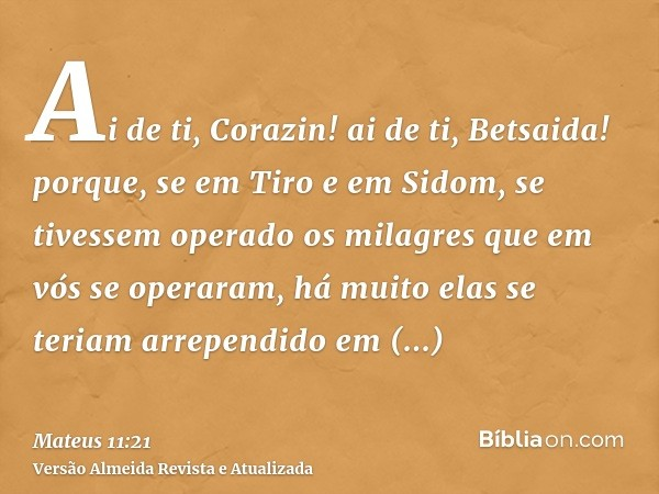 Ai de ti, Corazin! ai de ti, Betsaida! porque, se em Tiro e em Sidom, se tivessem operado os milagres que em vós se operaram, há muito elas se teriam arrependid
