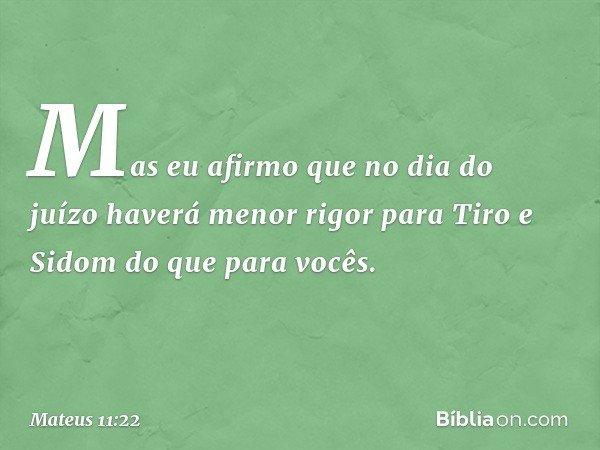 Mas eu afirmo que no dia do juízo haverá menor rigor para Tiro e Sidom do que para vocês. -- Mateus 11:22