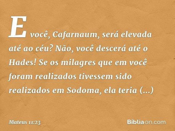 E você, Cafarnaum, será elevada até ao céu? Não, você descerá até o Hades! Se os milagres que em você foram realizados tivessem sido realizados em Sodoma, ela t