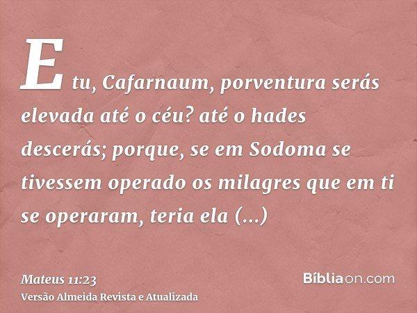 E tu, Cafarnaum, porventura serás elevada até o céu? até o hades descerás; porque, se em Sodoma se tivessem operado os milagres que em ti se operaram, teria ela