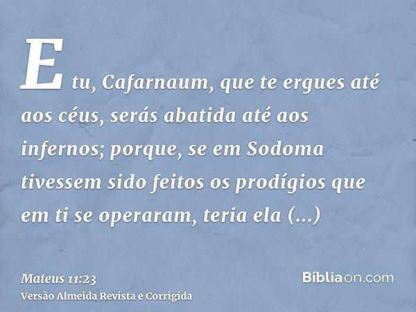 E tu, Cafarnaum, que te ergues até aos céus, serás abatida até aos infernos; porque, se em Sodoma tivessem sido feitos os prodígios que em ti se operaram, teria