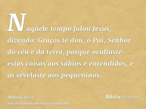 Naquele tempo falou Jesus, dizendo: Graças te dou, ó Pai, Senhor do céu e da terra, porque ocultaste estas coisas aos sábios e entendidos, e as revelaste aos pe
